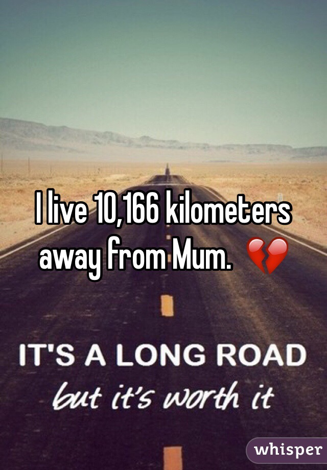 I live 10,166 kilometers away from Mum.  💔