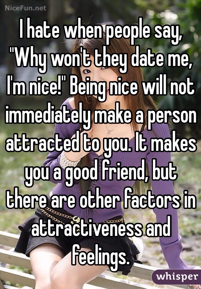 """I hate when people say, """"Why won't they date me, I'm nice!"""" Being nice will not immediately make a person attracted to you. It makes you a good friend, but there are other factors in attractiveness and feelings."""