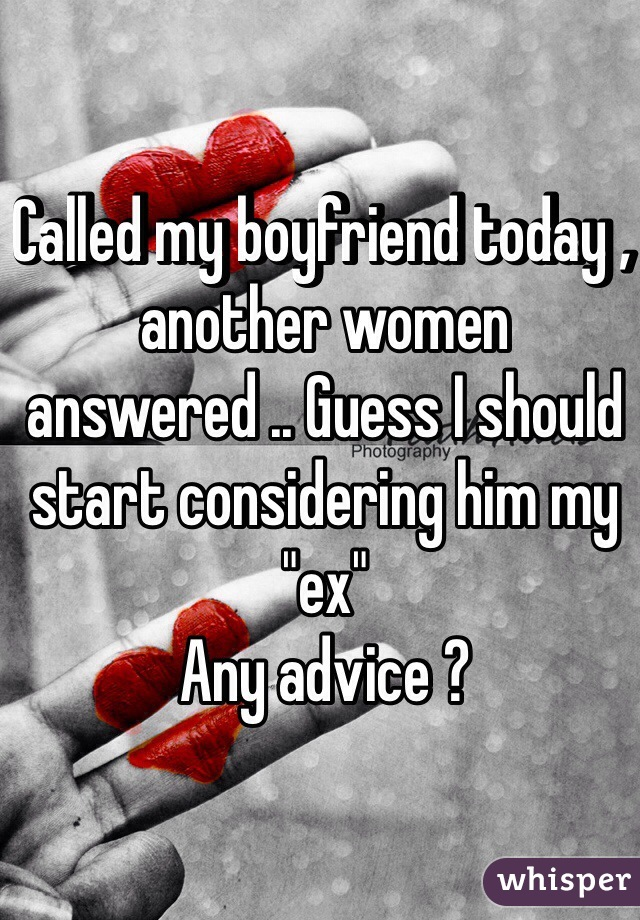 """Called my boyfriend today , another women answered .. Guess I should start considering him my """"ex"""" Any advice ?"""
