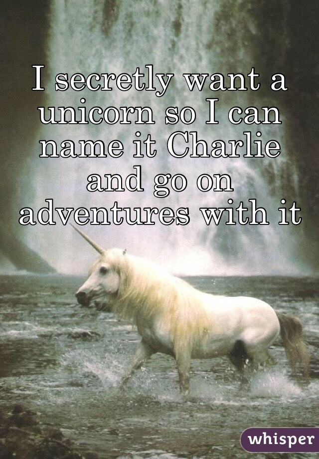 I secretly want a unicorn so I can name it Charlie and go on adventures with it