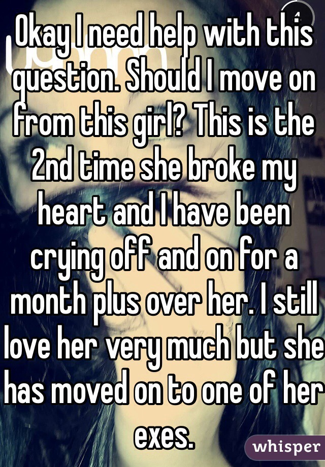 Okay I need help with this question. Should I move on from this girl? This is the 2nd time she broke my heart and I have been crying off and on for a month plus over her. I still love her very much but she has moved on to one of her exes.