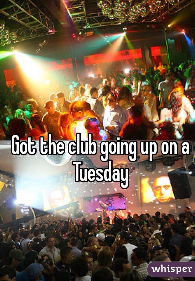 Got the club going up on a Tuesday