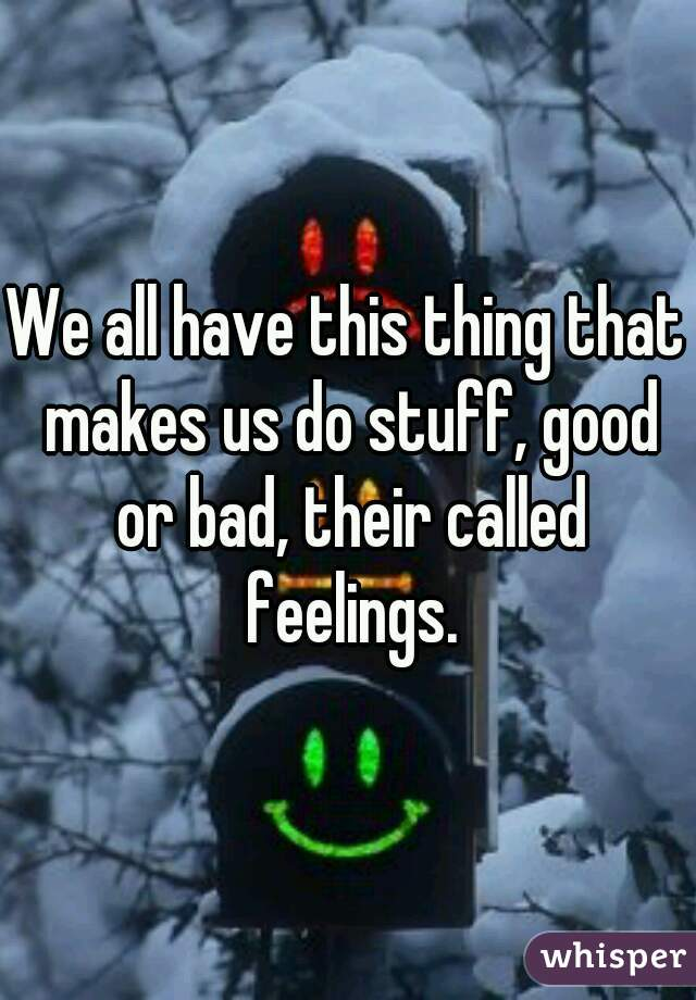We all have this thing that makes us do stuff, good or bad, their called feelings.