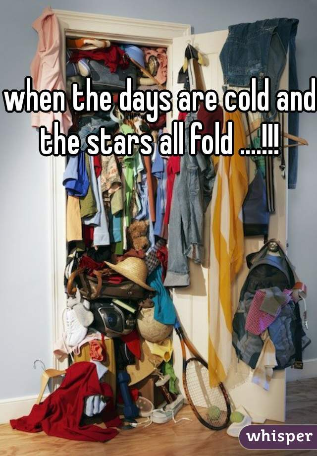 when the days are cold and the stars all fold ....!!!