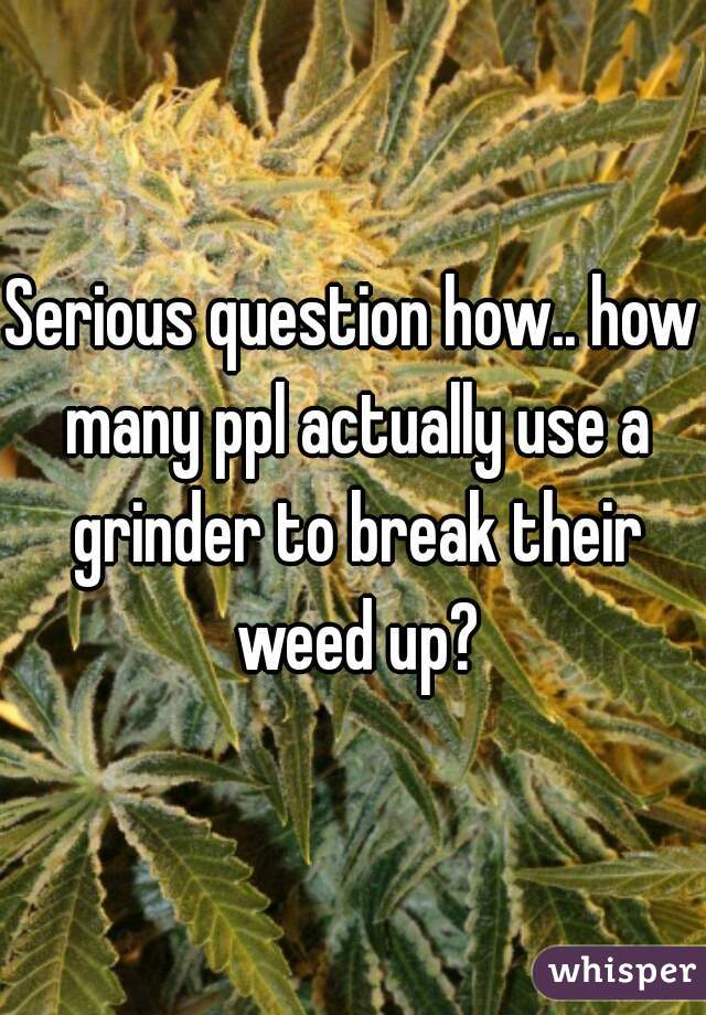 Serious question how.. how many ppl actually use a grinder to break their weed up?