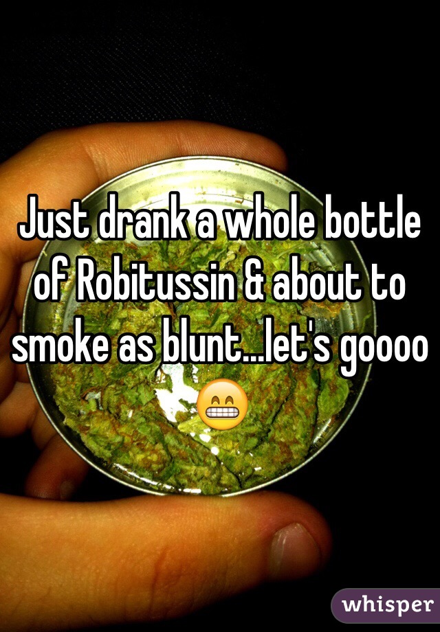 Just drank a whole bottle of Robitussin & about to smoke as blunt...let's goooo 😁