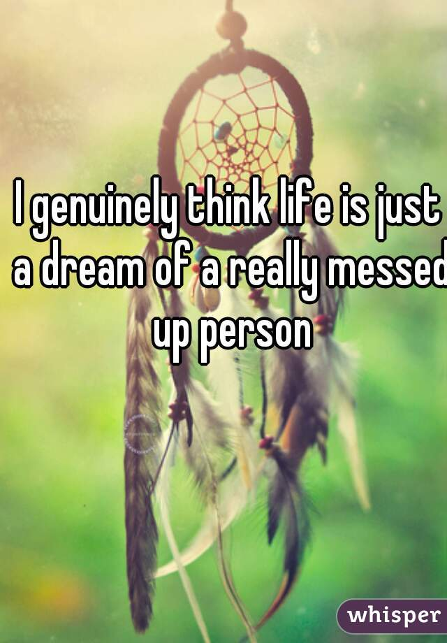 I genuinely think life is just a dream of a really messed up person