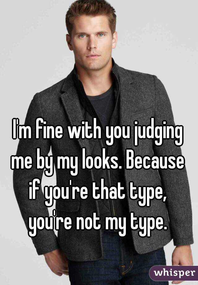 I'm fine with you judging me by my looks. Because if you're that type, you're not my type.
