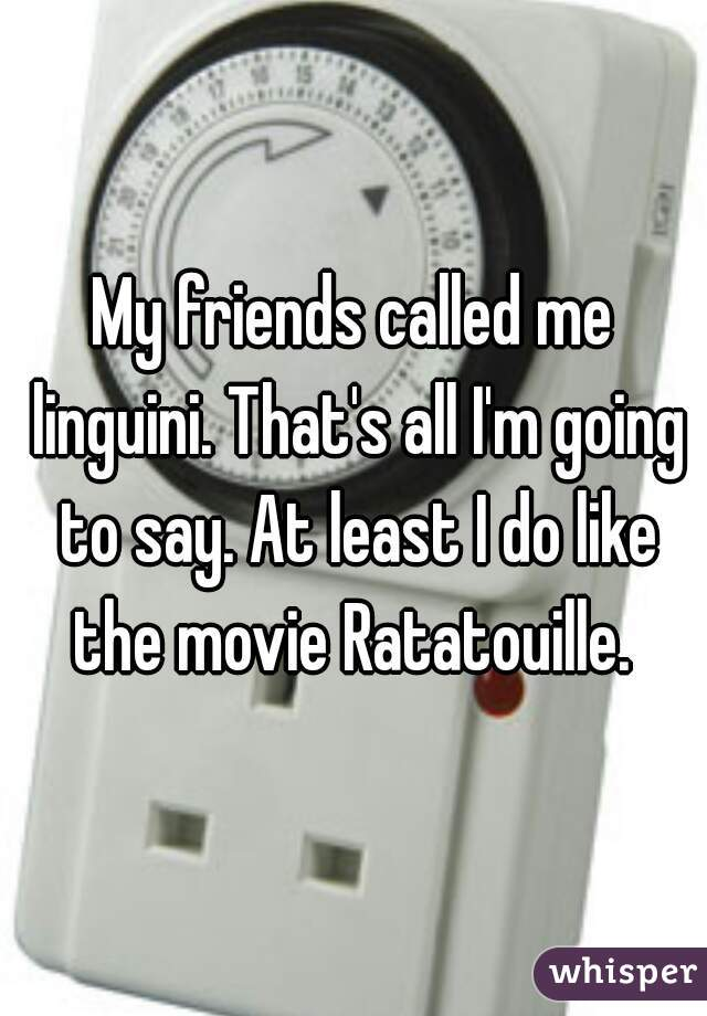 My friends called me linguini. That's all I'm going to say. At least I do like the movie Ratatouille.