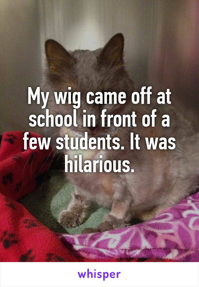 My wig came off at school in front of a few students. It was hilarious.