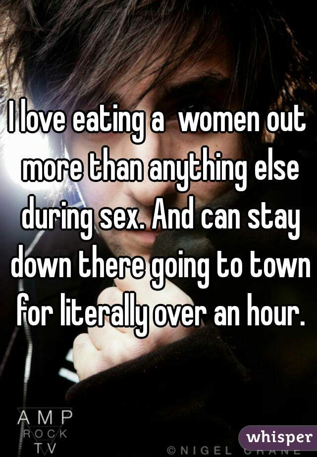 I love eating a  women out more than anything else during sex. And can stay down there going to town for literally over an hour.
