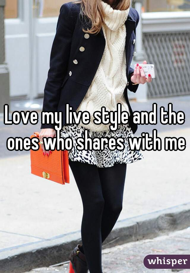 Love my live style and the ones who shares with me