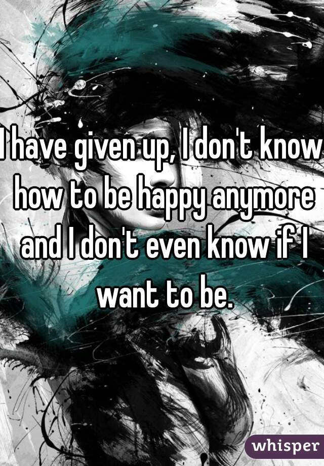 I have given up, I don't know how to be happy anymore and I don't even know if I want to be.