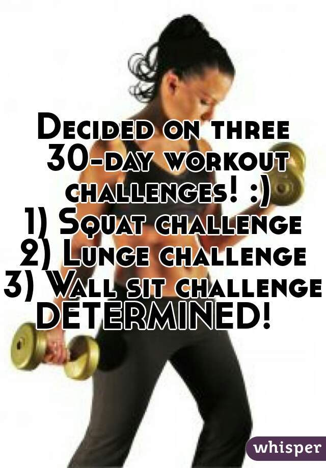Decided on three 30-day workout challenges! :) 1) Squat challenge 2) Lunge challenge 3) Wall sit challenge  DETERMINED!