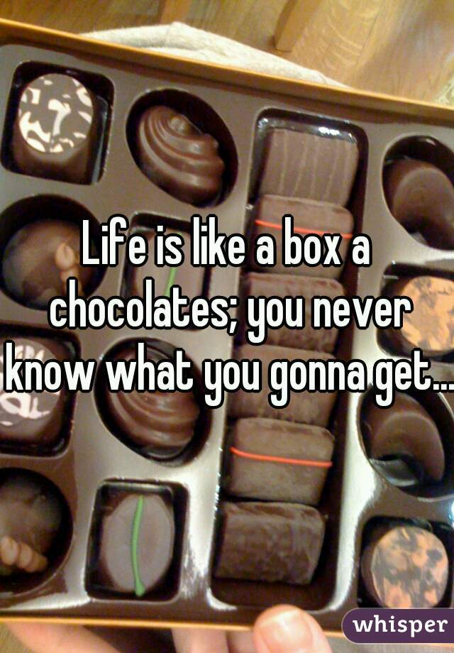 Life is like a box a chocolates; you never know what you gonna get...