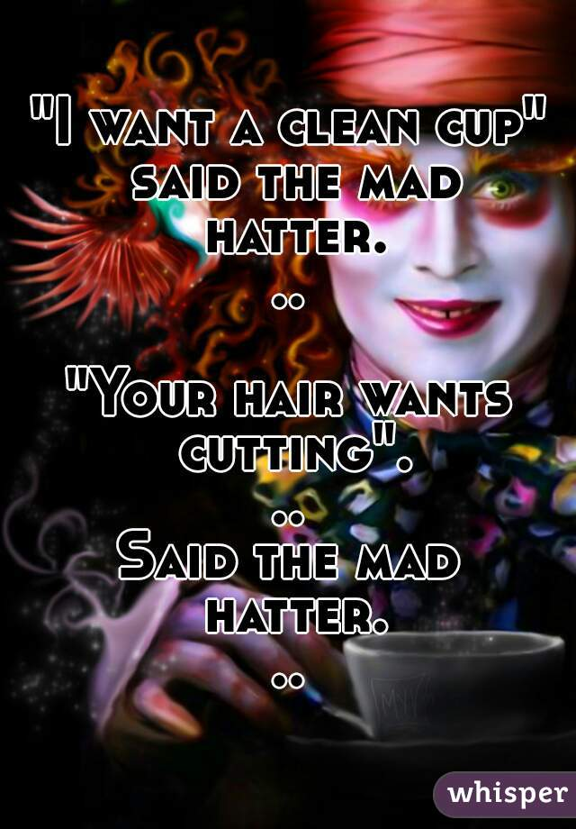 """""""I want a clean cup"""" said the mad hatter...  """"Your hair wants cutting""""... Said the mad hatter..."""