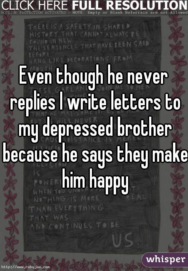 Even though he never replies I write letters to my depressed brother because he says they make him happy