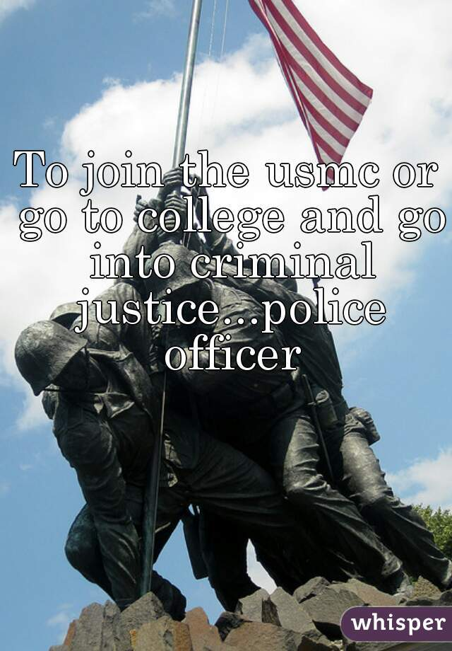 To join the usmc or go to college and go into criminal justice...police officer