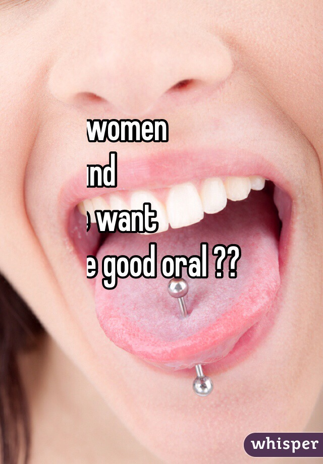 Any women  around  here want  some good oral ??