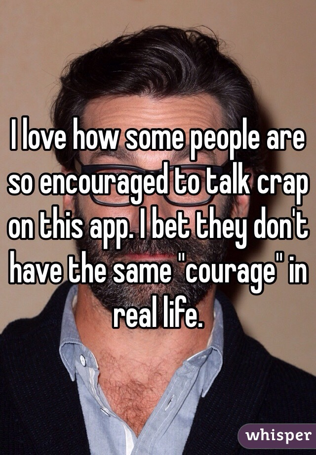 """I love how some people are so encouraged to talk crap on this app. I bet they don't have the same """"courage"""" in real life."""