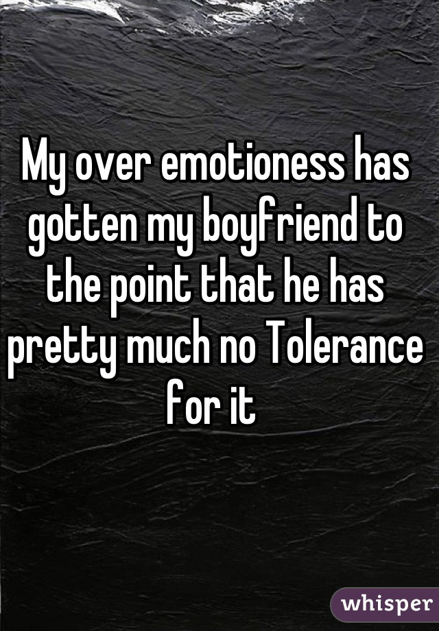 My over emotioness has gotten my boyfriend to the point that he has pretty much no Tolerance for it