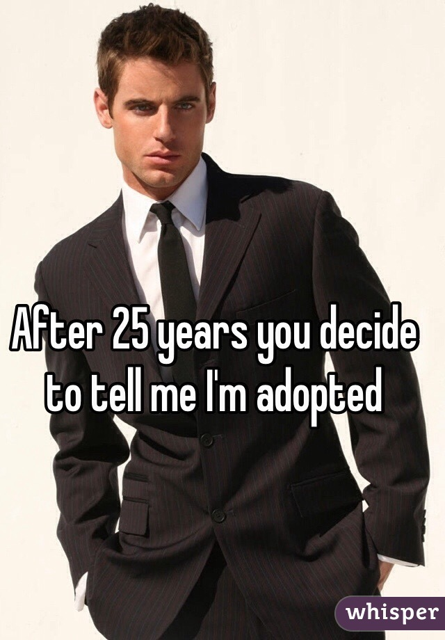 After 25 years you decide to tell me I'm adopted