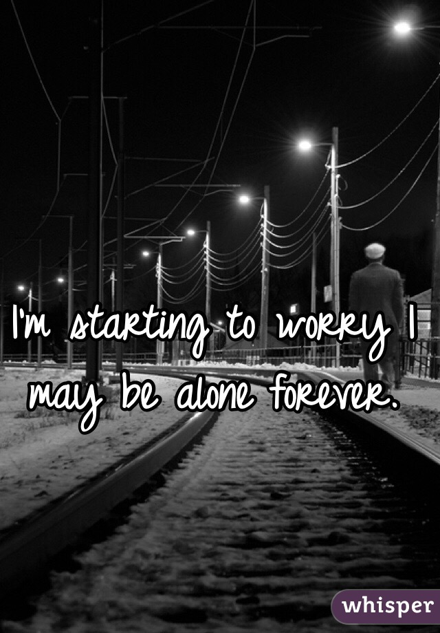 I'm starting to worry I may be alone forever.