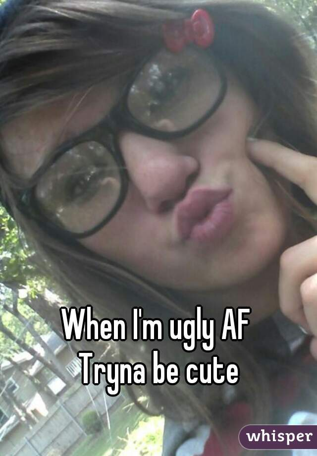 When I'm ugly AF  Tryna be cute