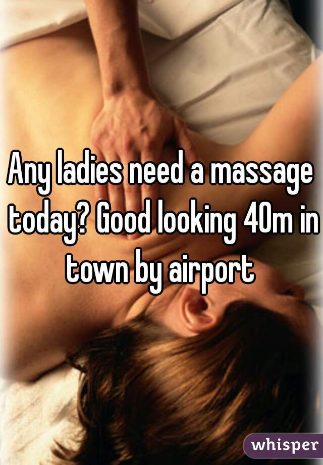 Any ladies need a massage today? Good looking 40m in town by airport