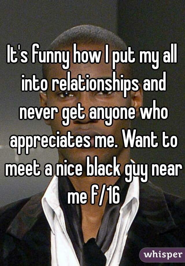 It's funny how I put my all into relationships and never get anyone who appreciates me. Want to meet a nice black guy near me f/16