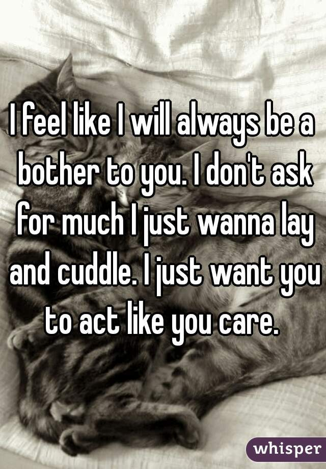 I feel like I will always be a bother to you. I don't ask for much I just wanna lay and cuddle. I just want you to act like you care.