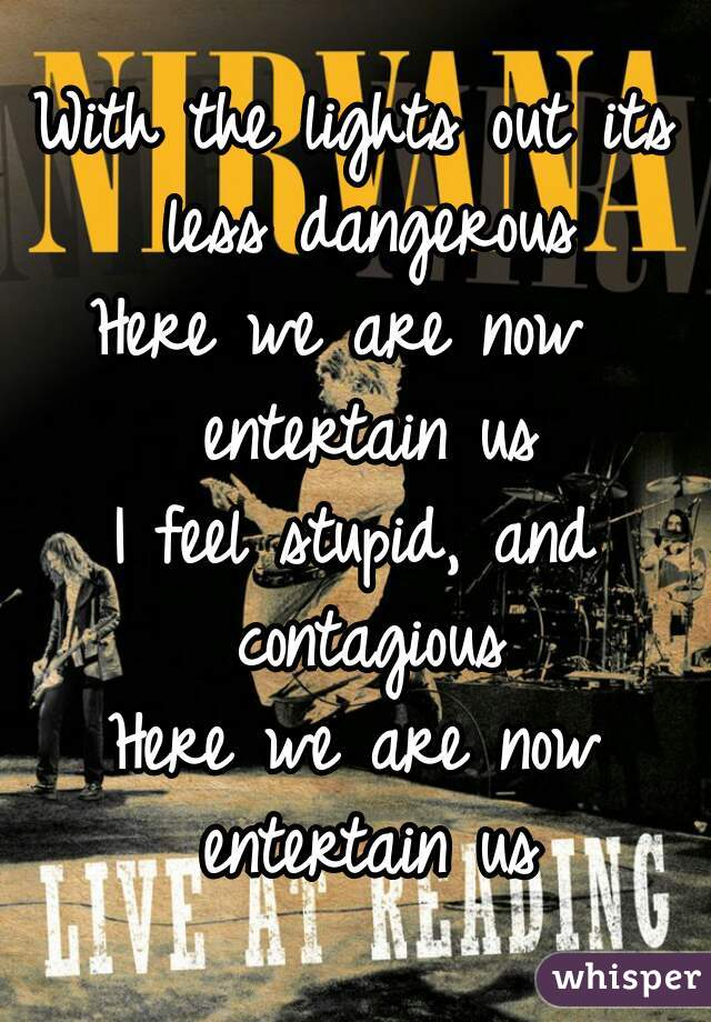With the lights out its less dangerous Here we are now  entertain us I feel stupid, and contagious Here we are now entertain us