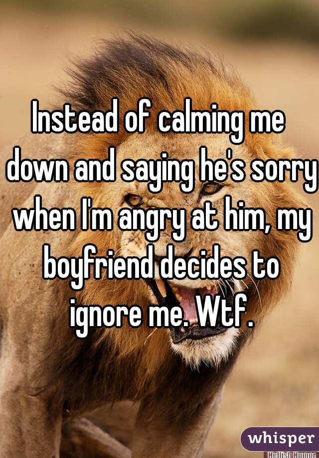 Instead of calming me down and saying he's sorry when I'm angry at him, my boyfriend decides to ignore me. Wtf.