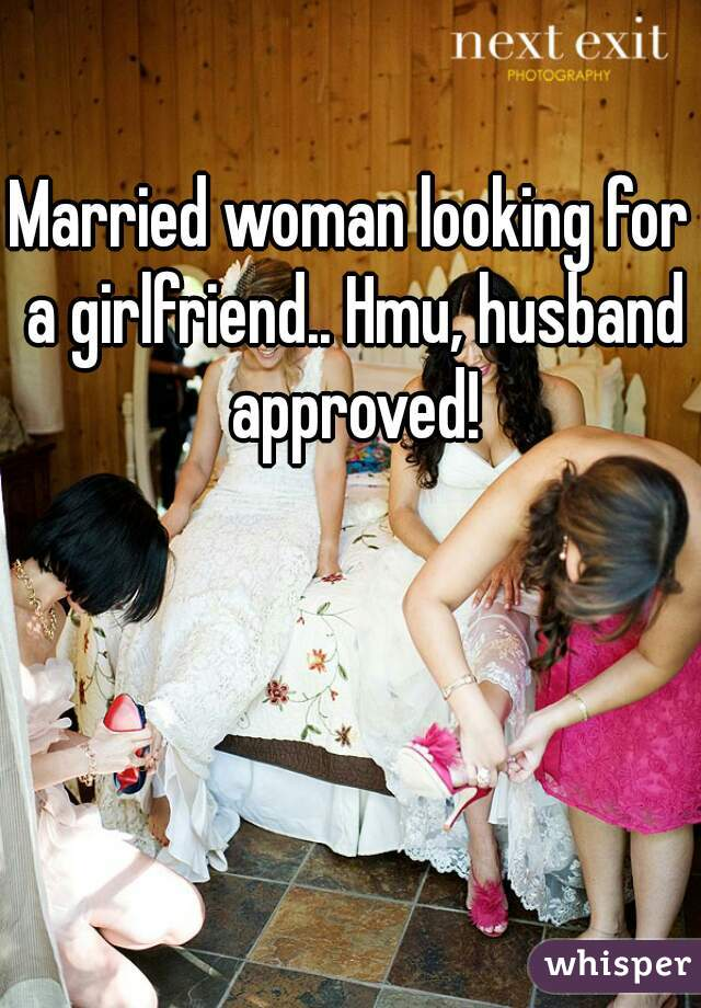 Married woman looking for a girlfriend.. Hmu, husband approved!