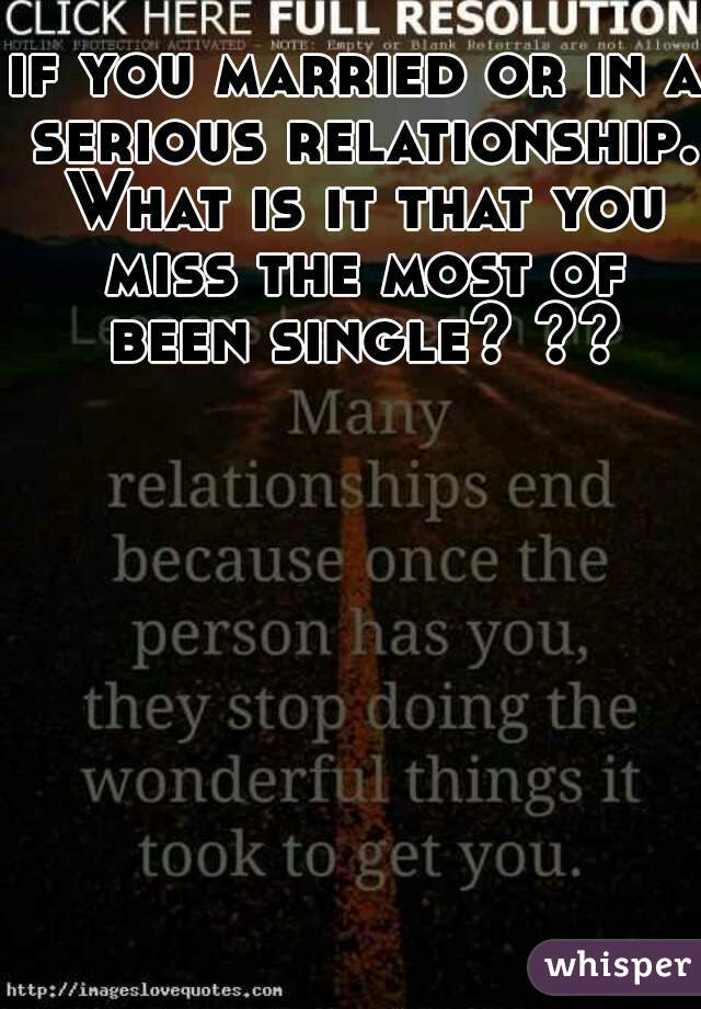 if you married or in a serious relationship. What is it that you miss the most of been single? ??