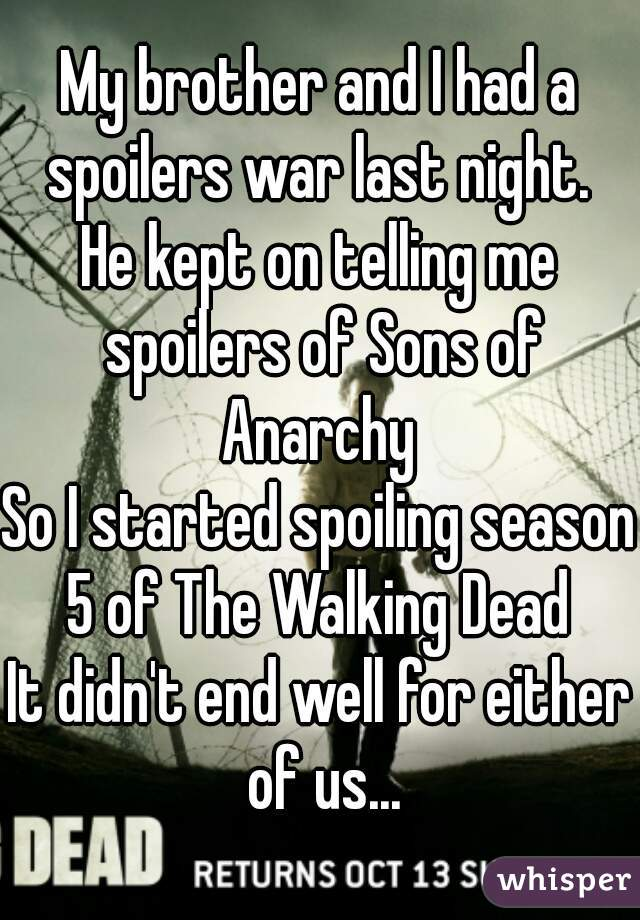 My brother and I had a spoilers war last night.  He kept on telling me spoilers of Sons of Anarchy  So I started spoiling season 5 of The Walking Dead  It didn't end well for either of us...