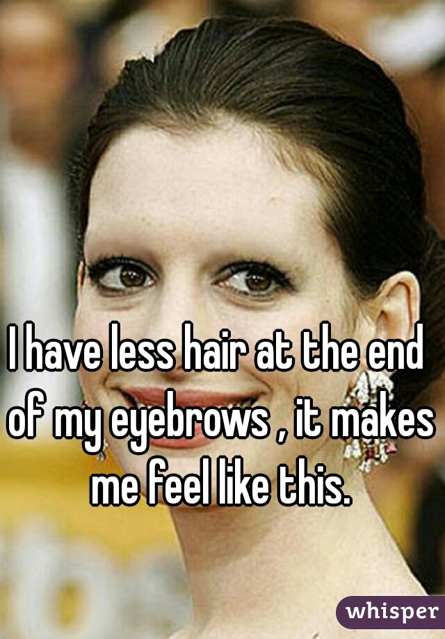 I have less hair at the end of my eyebrows , it makes me feel like this.