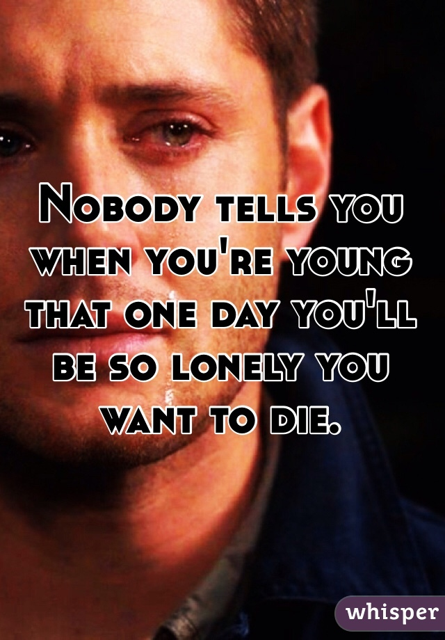 Nobody tells you when you're young that one day you'll be so lonely you want to die.