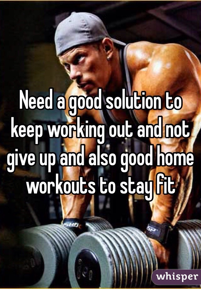 Need a good solution to keep working out and not give up and also good home workouts to stay fit