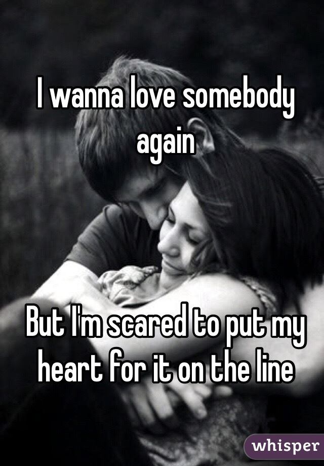 I wanna love somebody again    But I'm scared to put my heart for it on the line