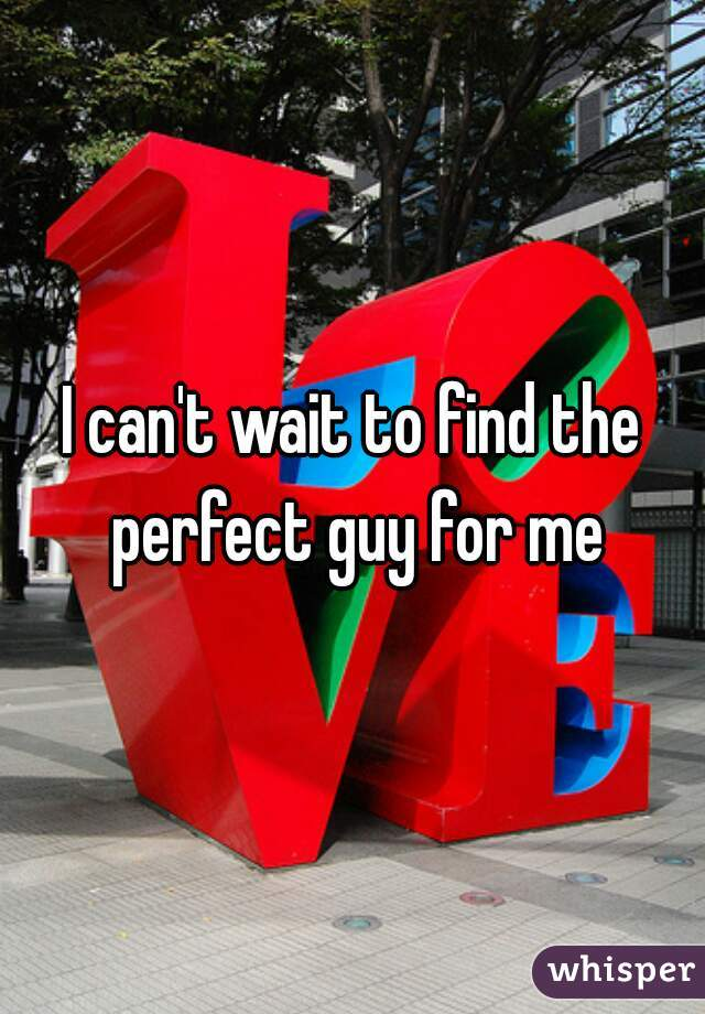 I can't wait to find the perfect guy for me
