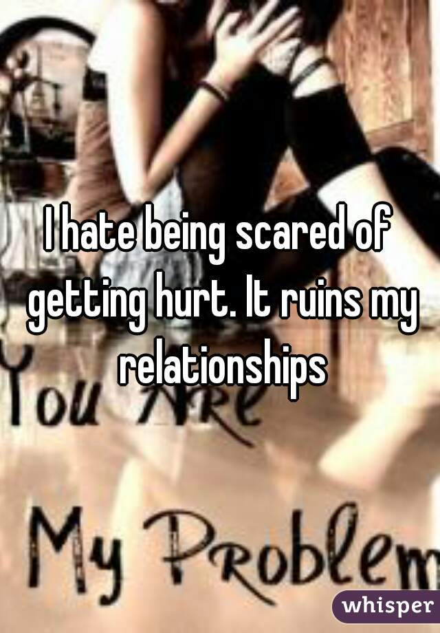 I hate being scared of getting hurt. It ruins my relationships