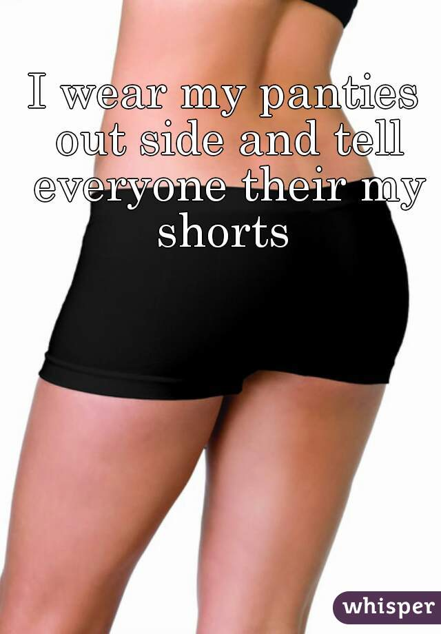 I wear my panties out side and tell everyone their my shorts