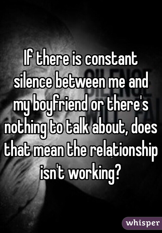 If there is constant silence between me and my boyfriend or there's nothing to talk about, does that mean the relationship isn't working?