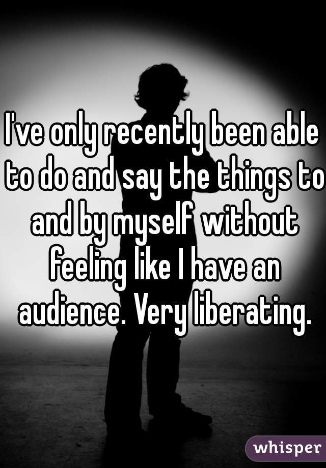 I've only recently been able to do and say the things to and by myself without feeling like I have an audience. Very liberating.