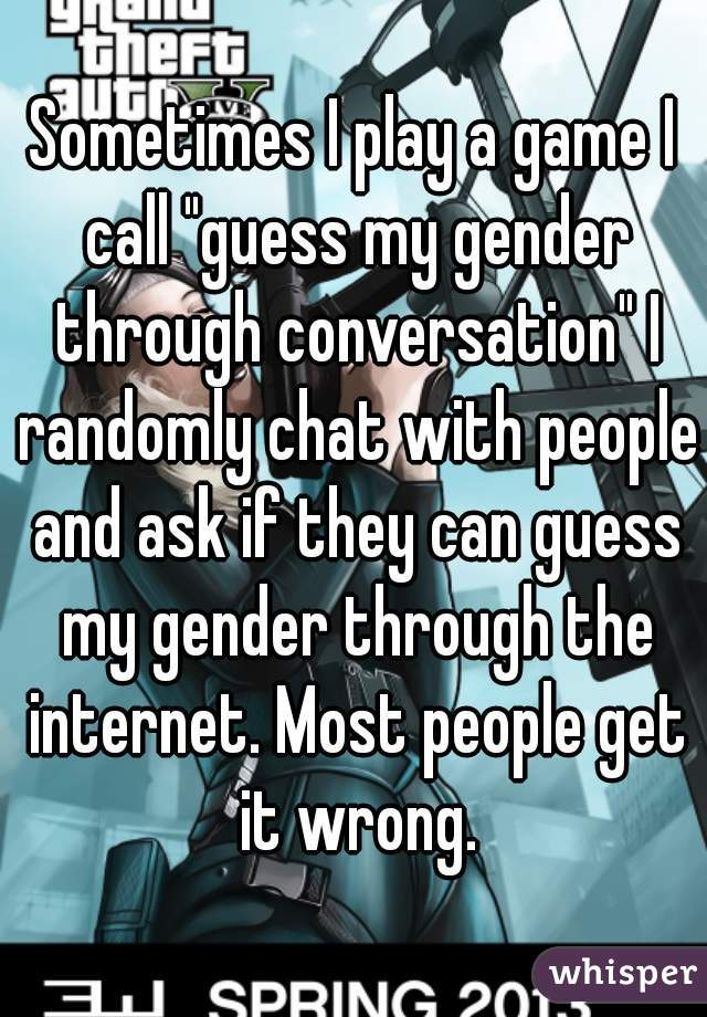 """Sometimes I play a game I call """"guess my gender through conversation"""" I randomly chat with people and ask if they can guess my gender through the internet. Most people get it wrong."""
