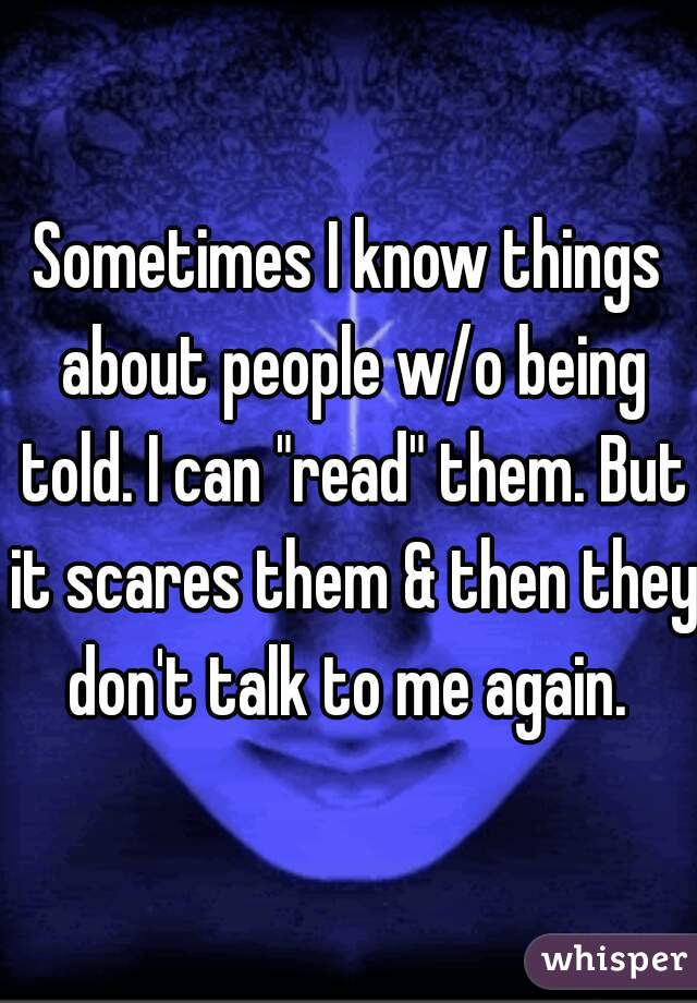 """Sometimes I know things about people w/o being told. I can """"read"""" them. But it scares them & then they don't talk to me again."""