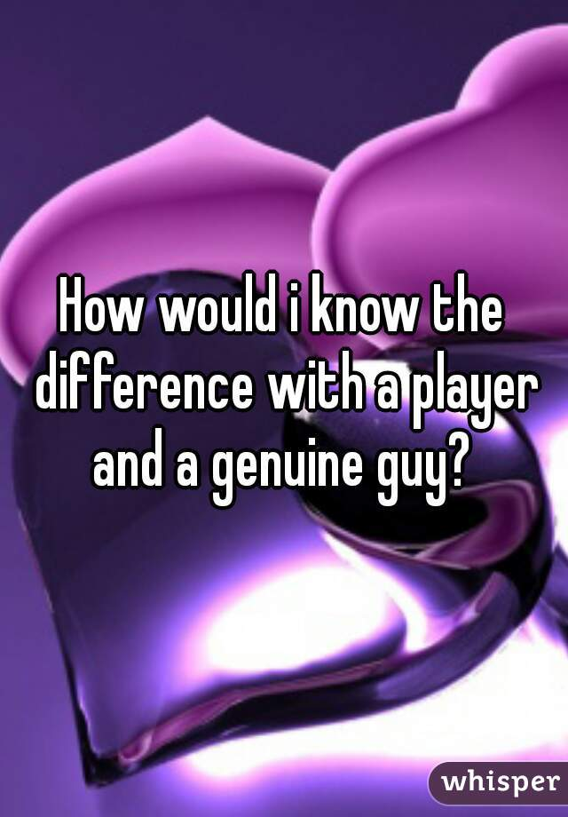 How would i know the difference with a player and a genuine guy?