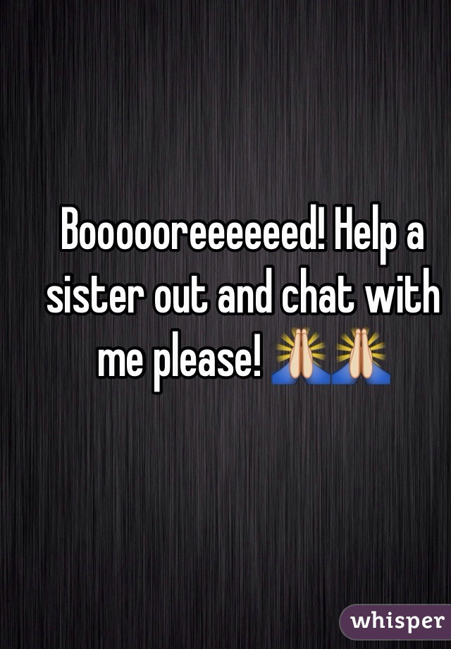 Boooooreeeeeed! Help a sister out and chat with me please! 🙏🙏