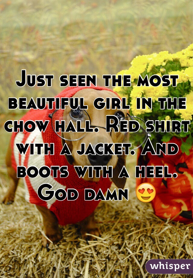 Just seen the most beautiful girl in the chow hall. Red shirt with a jacket. And boots with a heel. God damn 😍